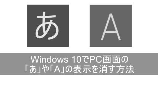 Windows 10でPC画面の「あ」や「A」の表示を消す方法を図解で詳しく!